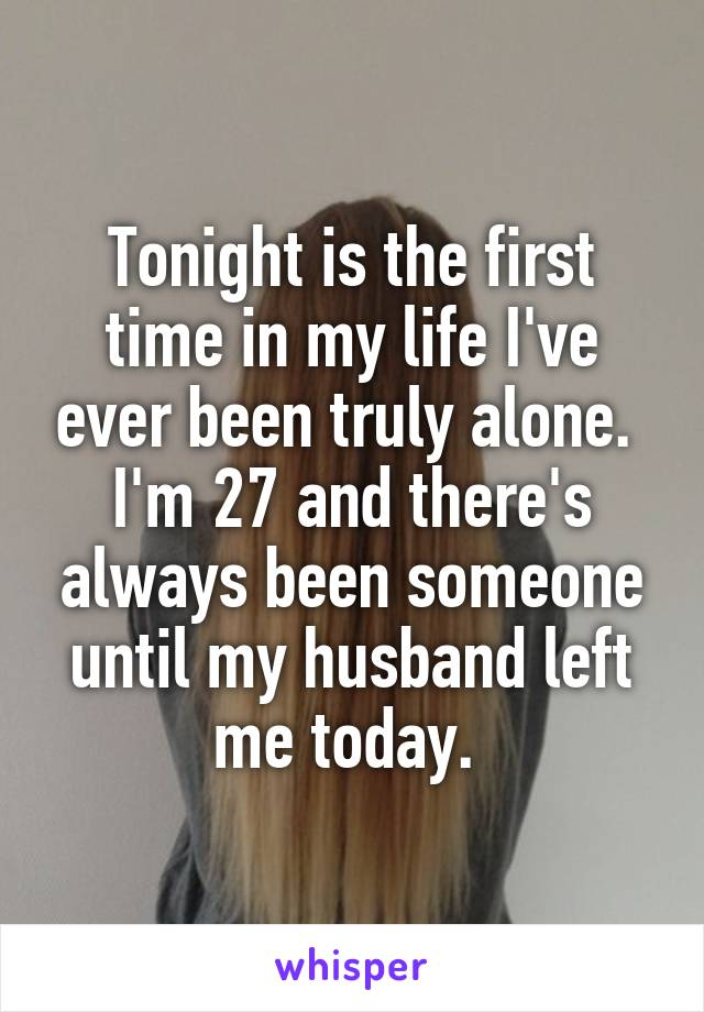 Tonight is the first time in my life I've ever been truly alone.  I'm 27 and there's always been someone until my husband left me today.