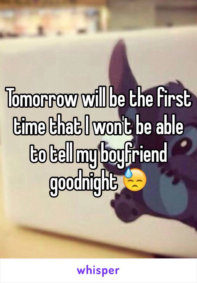 Tomorrow will be the first time that I won't be able to tell my boyfriend goodnight 😓