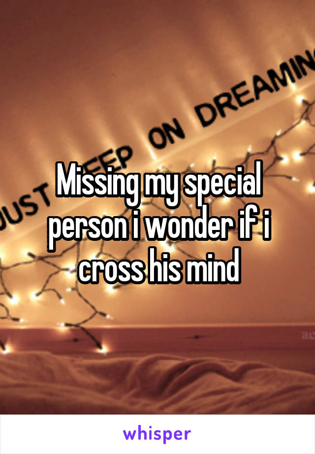 Missing my special person i wonder if i cross his mind