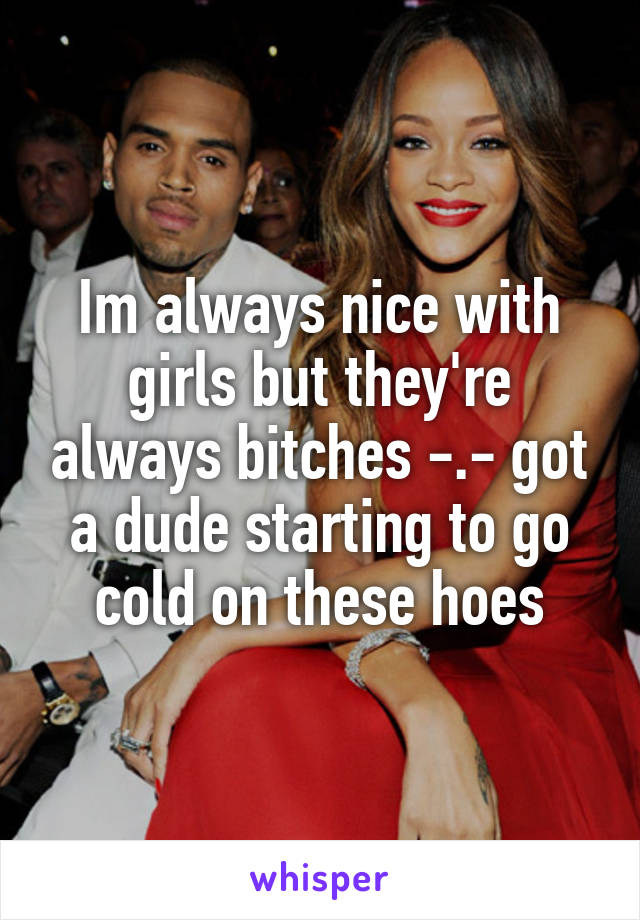 Im always nice with girls but they're always bitches -.- got a dude starting to go cold on these hoes