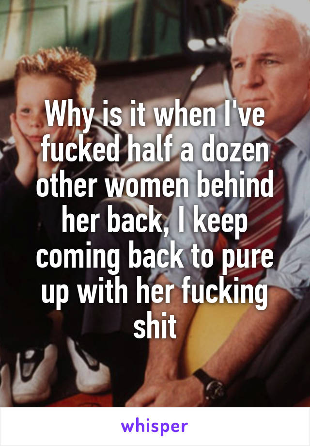 Why is it when I've fucked half a dozen other women behind her back, I keep coming back to pure up with her fucking shit
