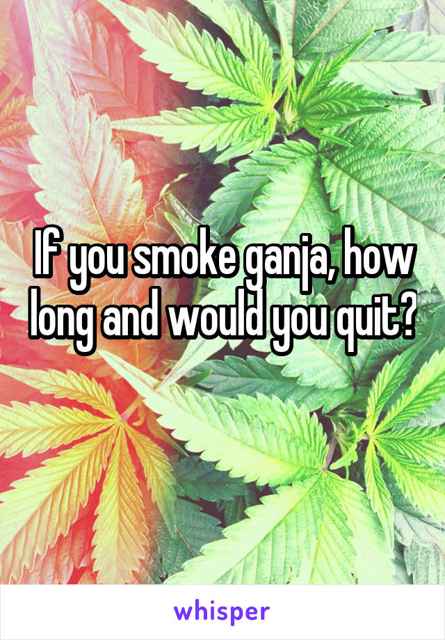 If you smoke ganja, how long and would you quit?