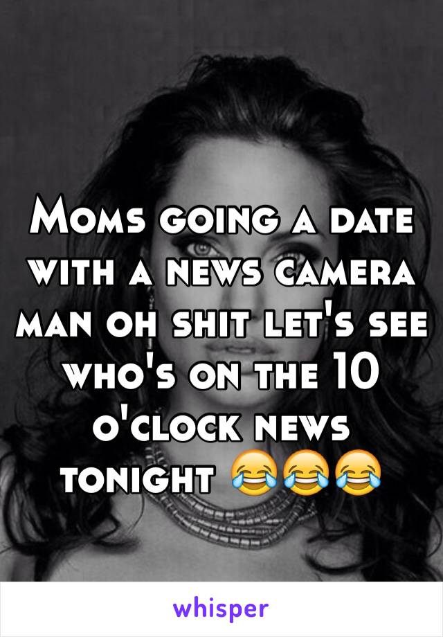 Moms going a date with a news camera man oh shit let's see who's on the 10 o'clock news tonight 😂😂😂