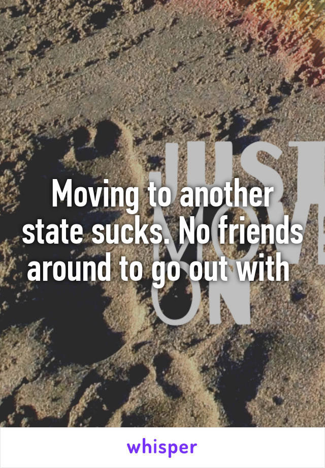 Moving to another state sucks. No friends around to go out with