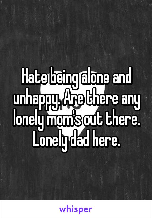 Hate being alone and unhappy. Are there any lonely mom's out there. Lonely dad here.
