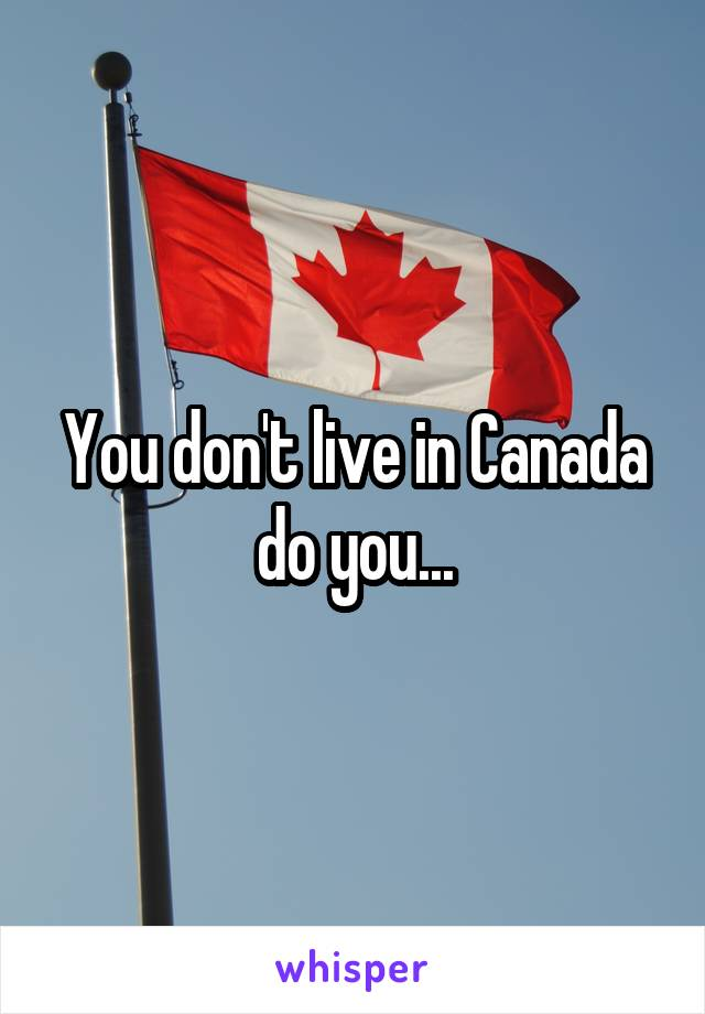 You don't live in Canada do you...
