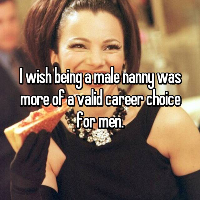 I wish being a male nanny was more of a valid career choice for men.