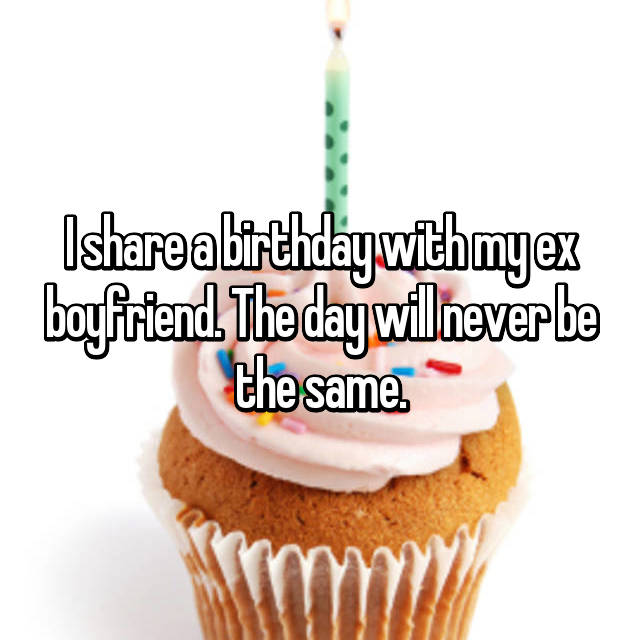 I share a birthday with my ex boyfriend. The day will never be the same.