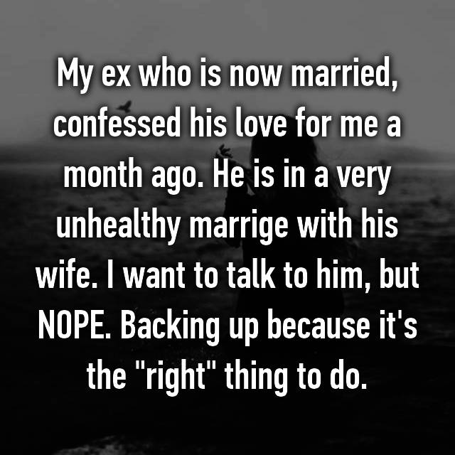 "My ex who is now married, confessed his love for me a month ago. He is in a very unhealthy marrige with his wife. I want to talk to him, but NOPE. Backing up because it's the ""right"" thing to do."