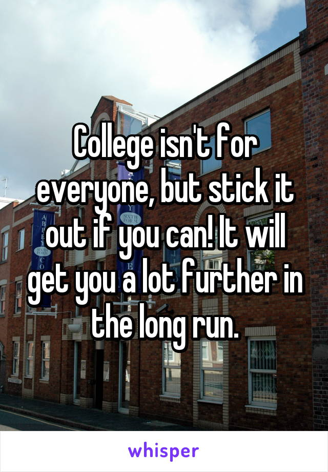 college isn t for everyone but stick it out if you can it will get you