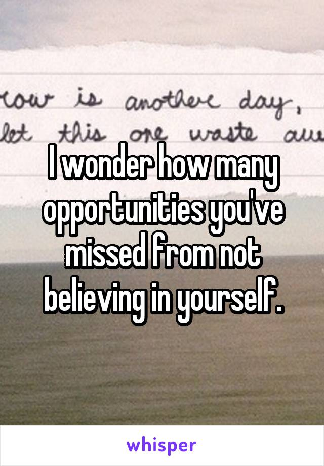 I wonder how many opportunities you've missed from not believing in yourself.