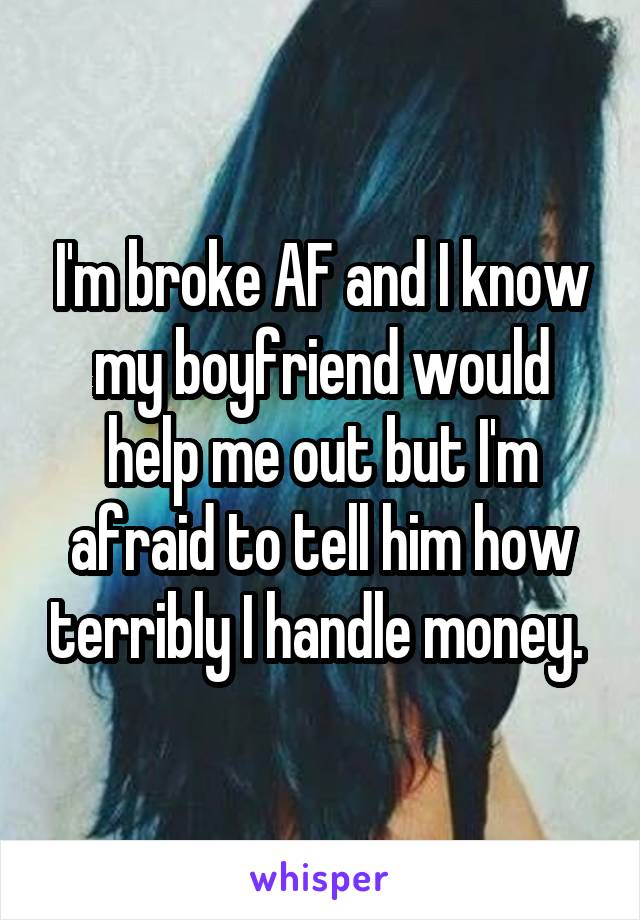 I'm broke AF and I know my boyfriend would help me out but I'm afraid to tell him how terribly I handle money.