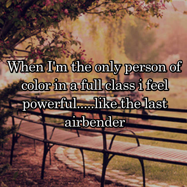 When I'm the only person of color in a full class i feel powerful.....like the last airbender