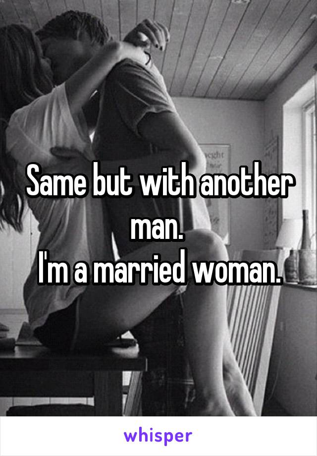 Same but with another man.  I'm a married woman.