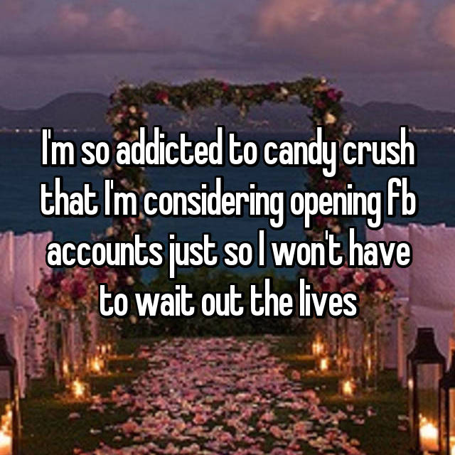 I'm so addicted to candy crush that I'm considering opening fb accounts just so I won't have to wait out the lives