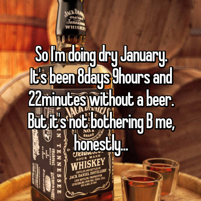 So I'm doing dry January. It's been 8days 9hours and 22minutes without a beer. But it's not bothering B me, honestly...