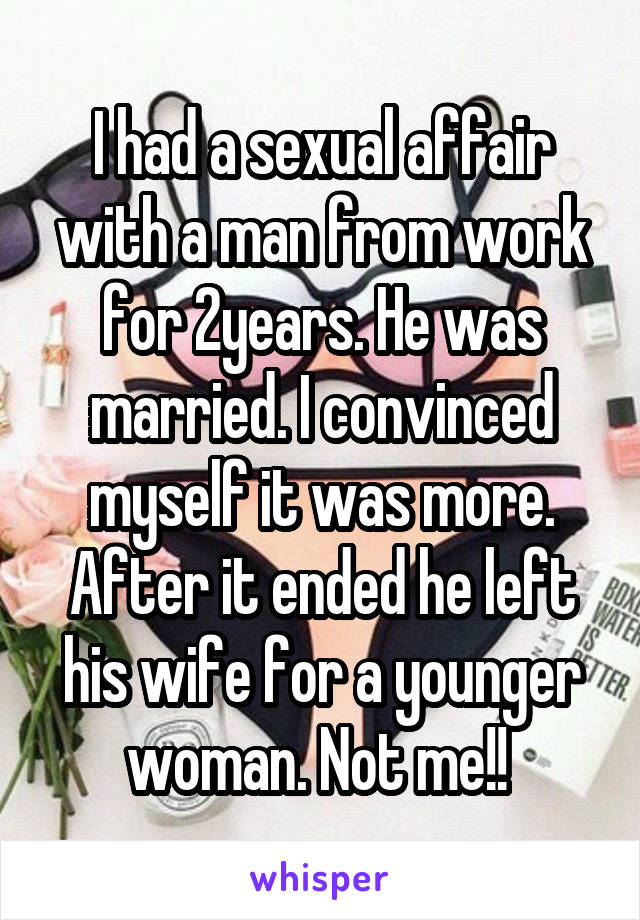 I had a sexual affair with a man from work for 2years. He was married. I convinced myself it was more. After it ended he left his wife for a younger woman. Not me!!
