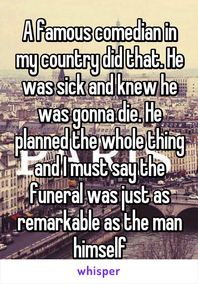A famous comedian in my country did that. He was sick and knew he was gonna die. He planned the whole thing and I must say the funeral was just as remarkable as the man himself