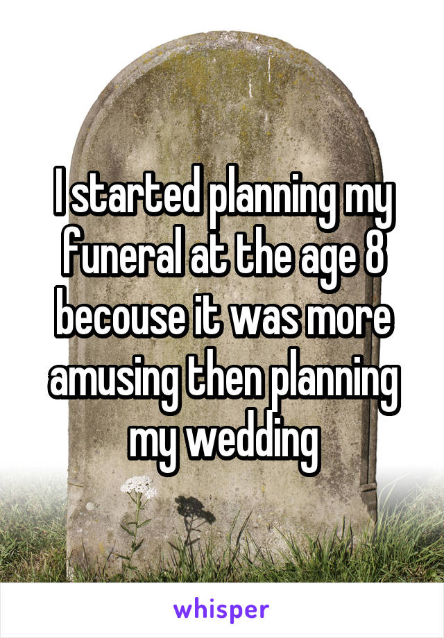 I started planning my funeral at the age 8 becouse it was more amusing then planning my wedding