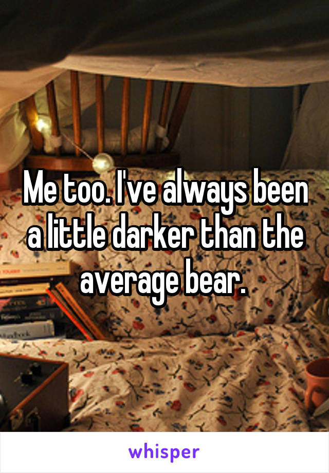 Me too. I've always been a little darker than the average bear.