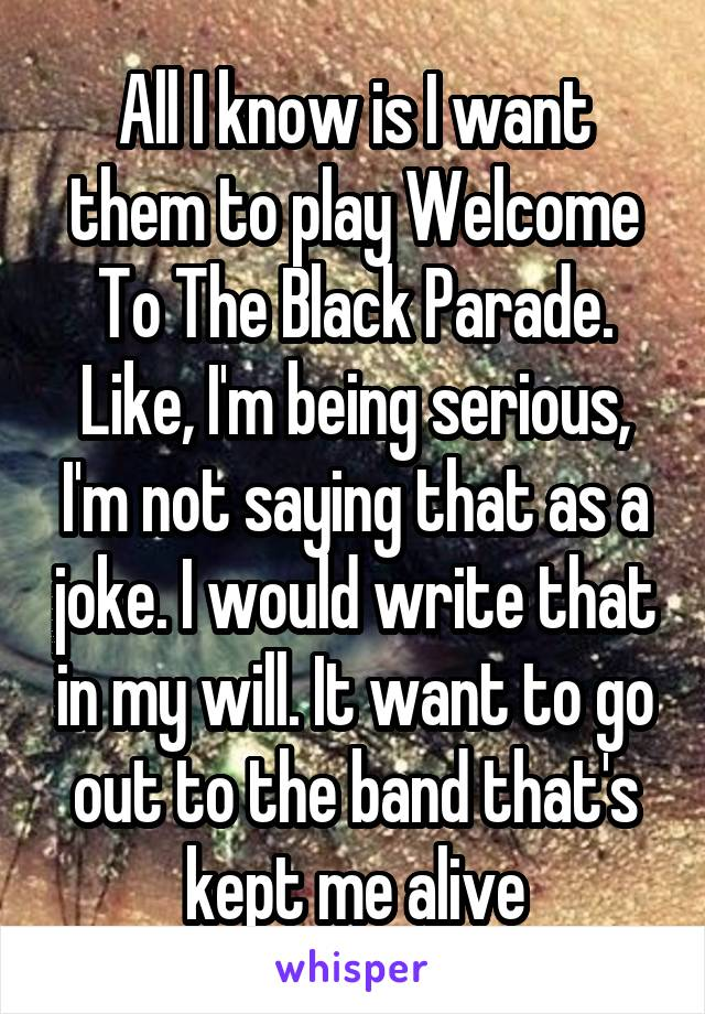 All I know is I want them to play Welcome To The Black Parade. Like, I'm being serious, I'm not saying that as a joke. I would write that in my will. It want to go out to the band that's kept me alive