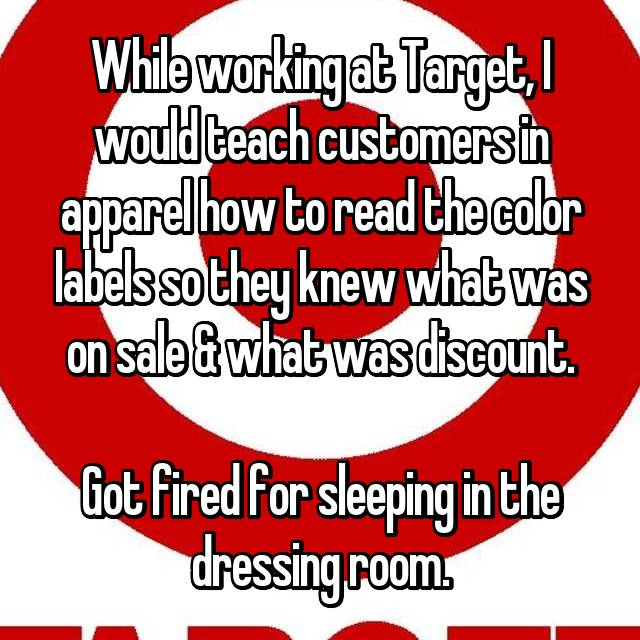While working at Target, I would teach customers in apparel how to read the color labels so they knew what was on sale & what was discount.  Got fired for sleeping in the dressing room.