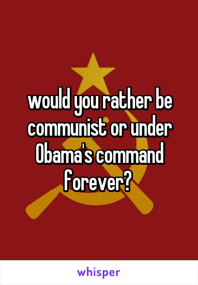 would you rather be communist or under Obama's command forever?