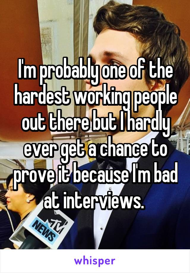 I'm probably one of the hardest working people out there but I hardly ever get a chance to prove it because I'm bad at interviews.