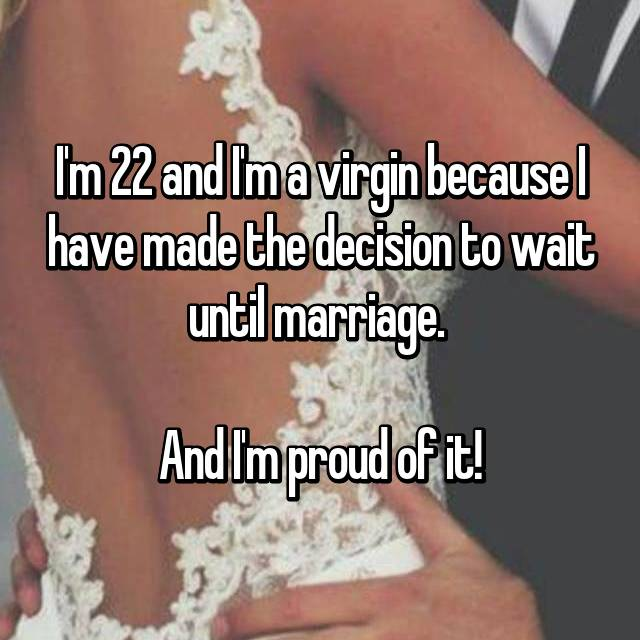 I'm 22 and I'm a virgin because I have made the decision to wait until marriage.   And I'm proud of it!