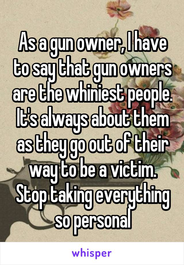 As a gun owner, I have to say that gun owners are the whiniest people. It's always about them as they go out of their way to be a victim. Stop taking everything so personal