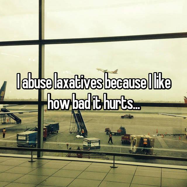I abuse laxatives because I like how bad it hurts...