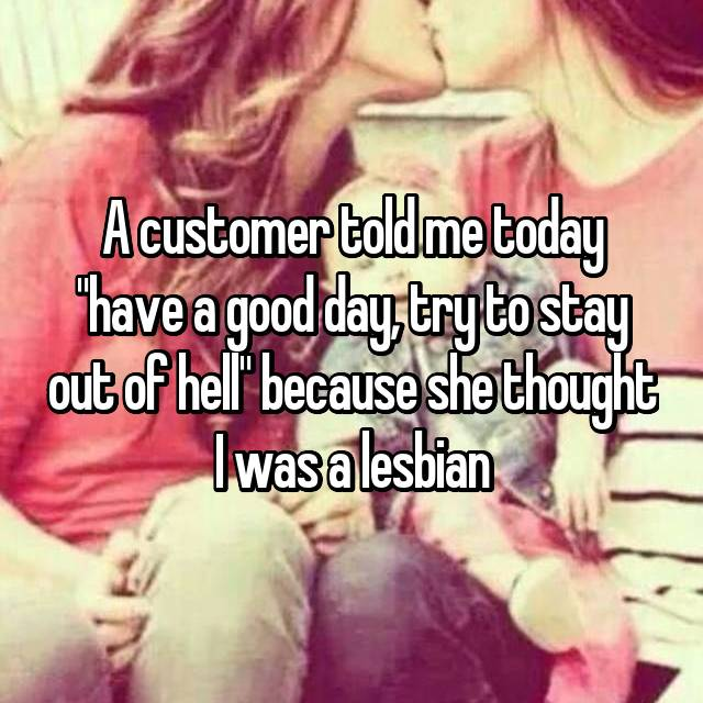 "A customer told me today ""have a good day, try to stay out of hell"" because she thought I was a lesbian"