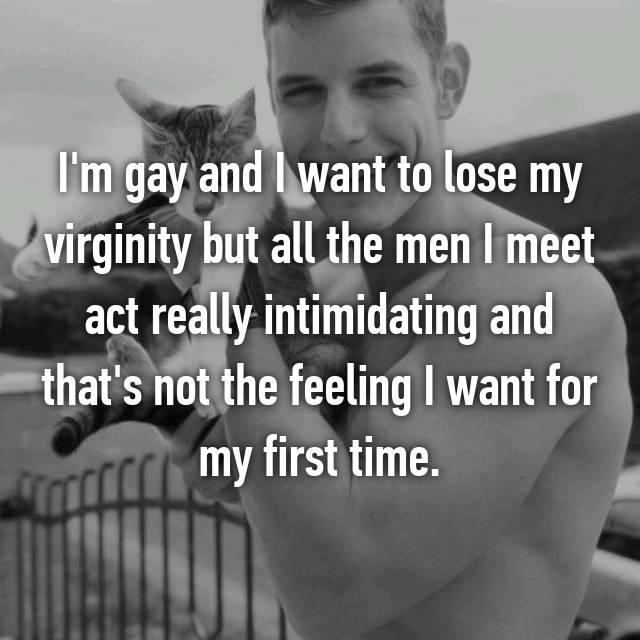 I'm gay and I want to lose my virginity but all the men I meet act really intimidating and that's not the feeling I want for my first time.