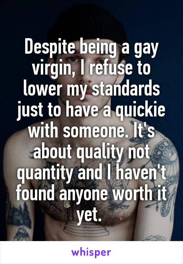 Despite being a gay virgin, I refuse to lower my standards just to have a quickie with someone. It's about quality not quantity and I haven't found anyone worth it yet.