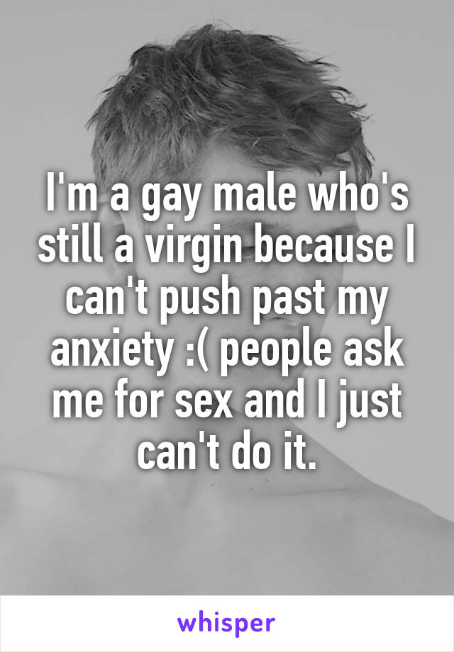 I'm a gay male who's still a virgin because I can't push past my anxiety :( people ask me for sex and I just can't do it.