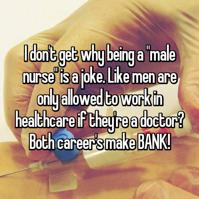 "I don't get why being a ""male nurse"" is a joke. Like men are only allowed to work in healthcare if they're a doctor? Both career's make BANK!"