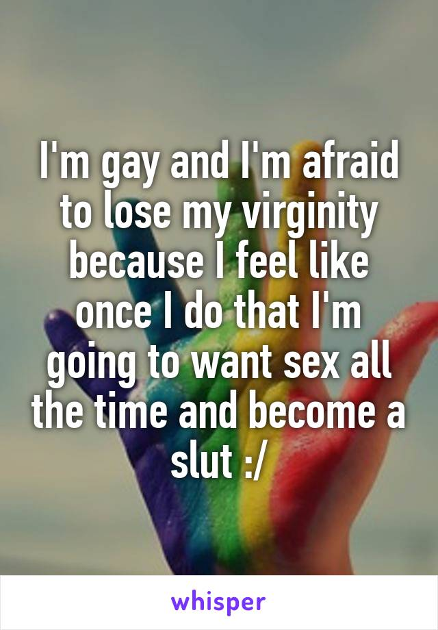 I'm gay and I'm afraid to lose my virginity because I feel like once I do that I'm going to want sex all the time and become a slut :/
