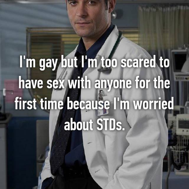 I'm gay but I'm too scared to have sex with anyone for the first time because I'm worried about STDs.