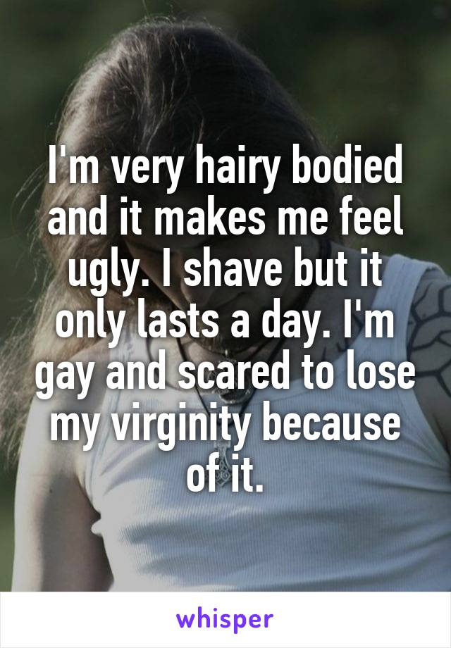I'm very hairy bodied and it makes me feel ugly. I shave but it only lasts a day. I'm gay and scared to lose my virginity because of it.