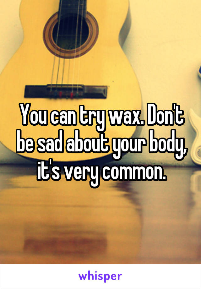 You can try wax. Don't be sad about your body, it's very common.