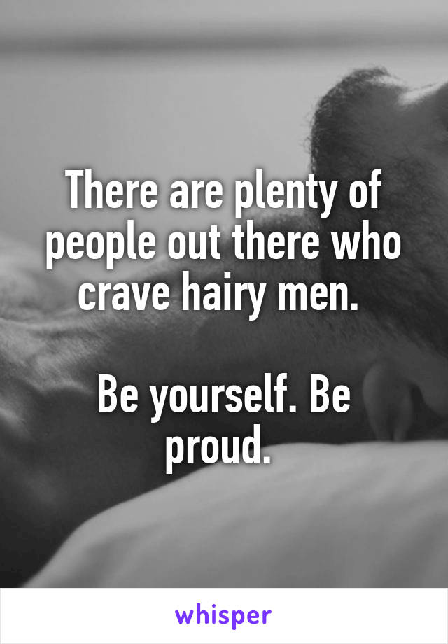 There are plenty of people out there who crave hairy men.   Be yourself. Be proud.