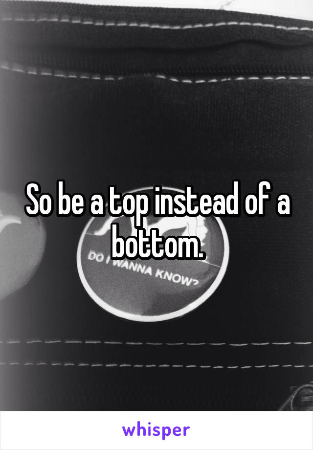 So be a top instead of a bottom.