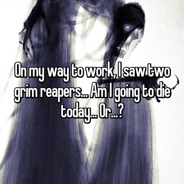 On my way to work, I saw two grim reapers... Am I going to die today... Or...?