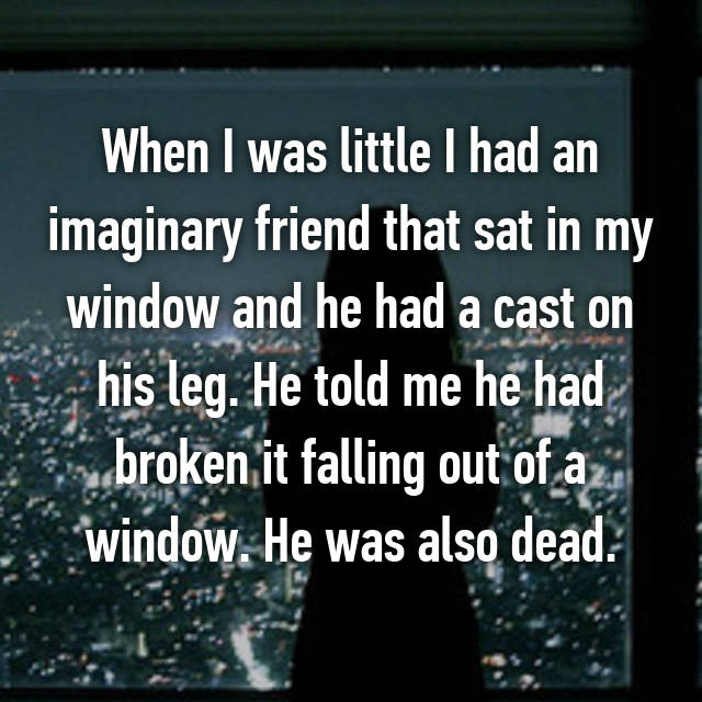 When I was little I had an imaginary friend that sat in my window and he had a cast on his leg. He told me he had broken it falling out of a window. He was also dead.