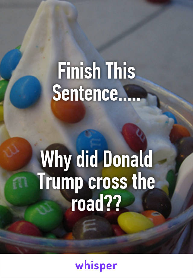 Finish This Sentence.....   Why did Donald Trump cross the road??