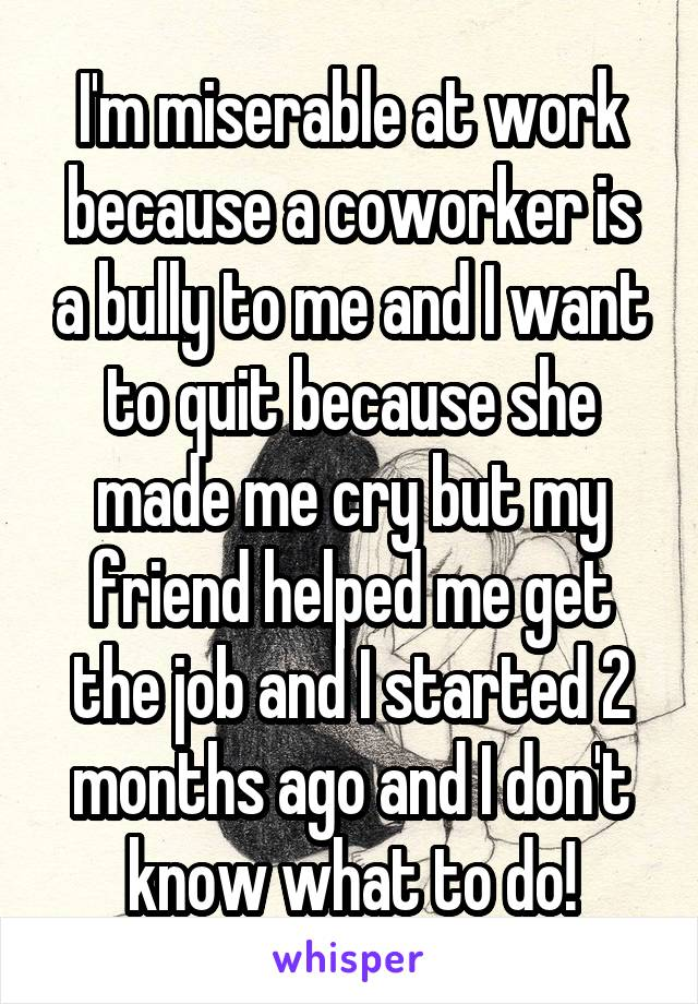 I'm miserable at work because a coworker is a bully to me and I want to quit because she made me cry but my friend helped me get the job and I started 2 months ago and I don't know what to do!