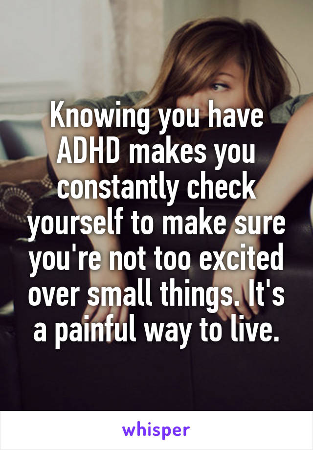 Knowing you have ADHD makes you constantly check yourself to make sure you're not too excited over small things. It's a painful way to live.