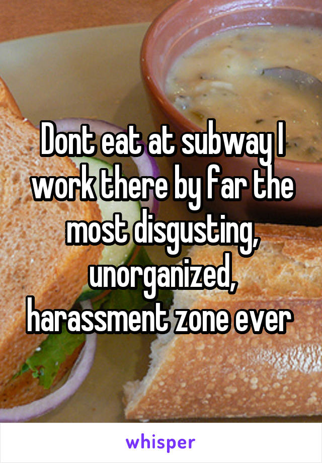 Dont eat at subway I work there by far the most disgusting, unorganized, harassment zone ever