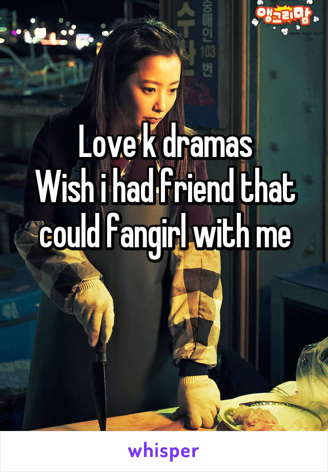 Love k dramas Wish i had friend that could fangirl with me