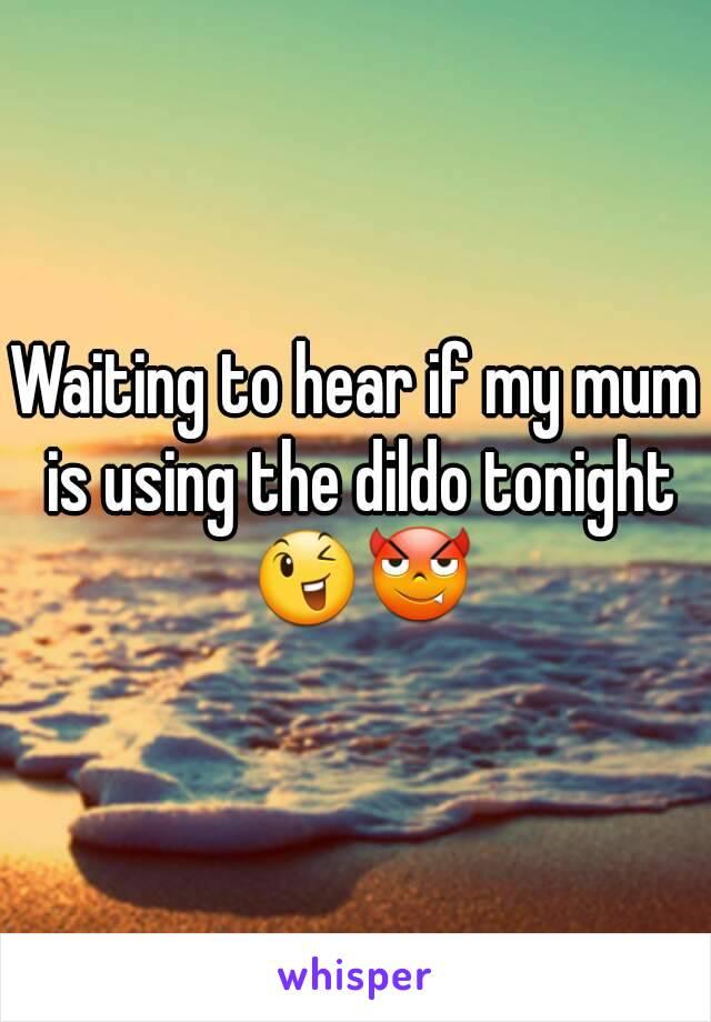 Waiting to hear if my mum is using the dildo tonight 😉😈
